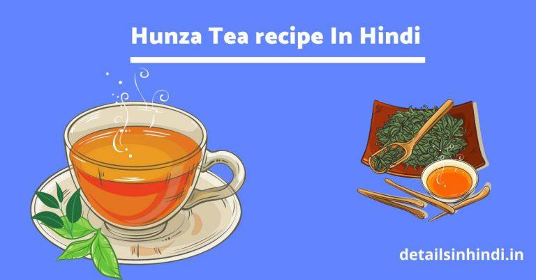 15+ हुंजा चाय के फायदे (Hunza tea )Recipe , Ingredients, Benefits, Meaning, In Hindi : हुंजा टी बनाने का तरीका तथा हुंजा टी के फायदे